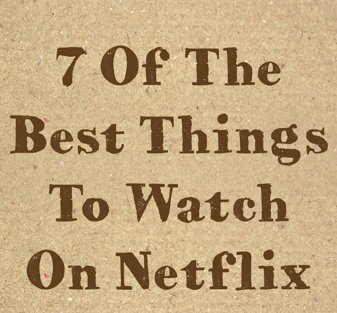 7 Of The Best Things To Watch On Netflix